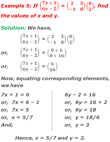 Example 5: If (■(7x+1@6y-2)) = (■(2&3@-1&8))(■(0@2)), find the values of x and y. Solution: We have, (■(7x+1@6y-2)) = (■(2&3@-1&8))(■(0@2)) or,(■(7x+1@6y-2)) = (■(0+6@0+16)) or, (■(7x+1@6y-2)) = (■(6@16)) Now, equating corresponding elements,  we have 7x + 1 = 6 or,  7x = 6 – 1  or,  7x = 5 or,  x = 5/7 And, 6y – 2 = 16 or,  6y = 16 + 2 or,  6y = 18 or,  y = 18/6 or,  y = 3 Hence, x = 5/7 and y = 3.