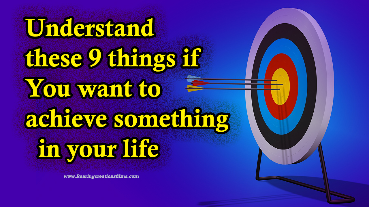 Understand these 9 things if you want to achieve something in your life