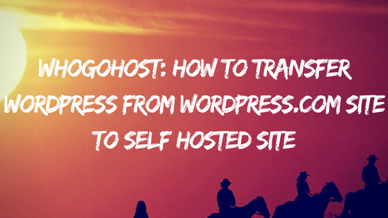 Whogohost: How to Transfer WordPress From wordpress.com Site to Self Hosted Site