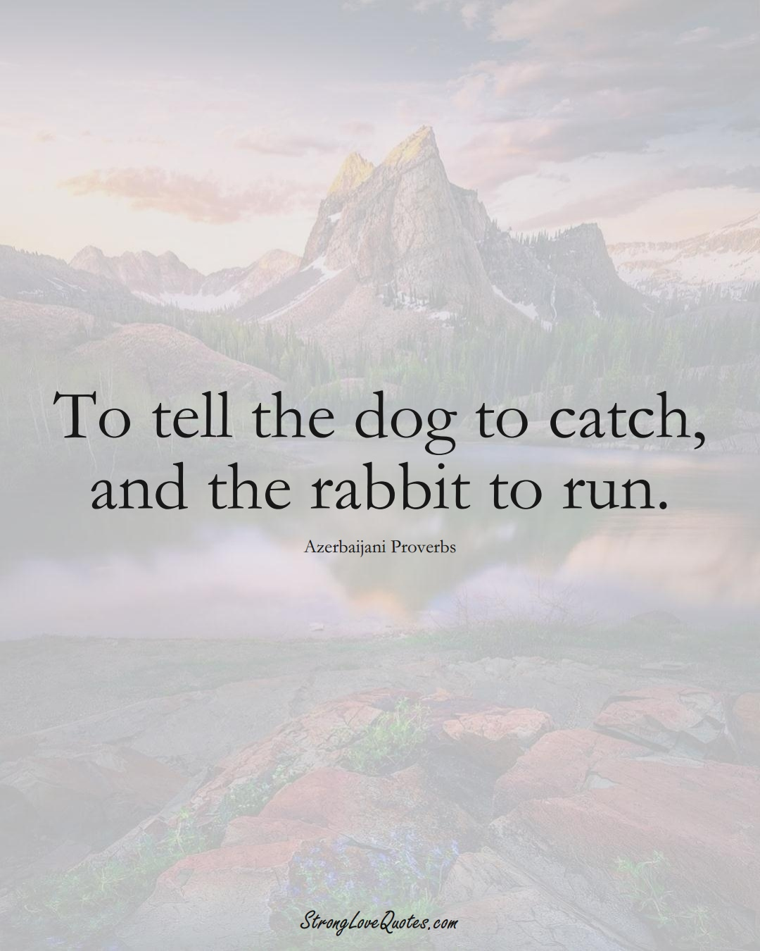 To tell the dog to catch, and the rabbit to run. (Azerbaijani Sayings);  #AsianSayings