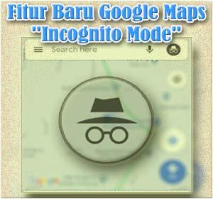 Cara Mengaktifkan Fitur Baru Google Maps 'Incognito Mode' (Mode Penyamaran)