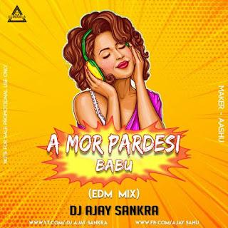 A MOR PARDESI BABU - EDM MIX - DJ AJY SANKRA