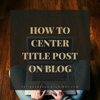 Cara Untuk Center-kan Post Title