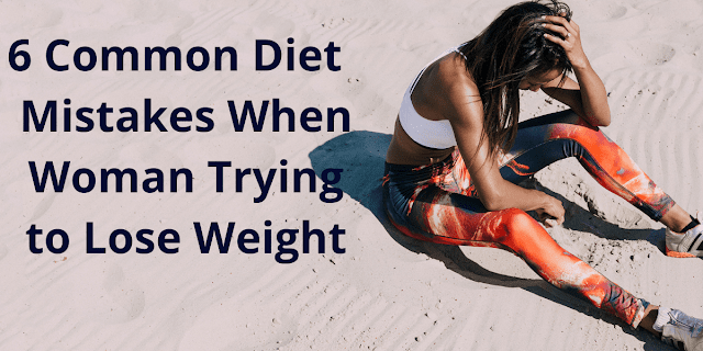 6 Common Diet  Mistakes When Woman Trying to Lose Weight