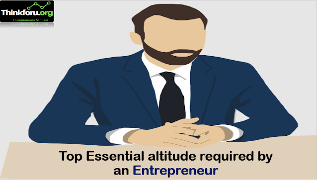 Cover Image of Essential [ altitude for Entrepreneur ] : What are the essential altitude required by an entrepreneur? Top Seven essential altitude for entrepreneur in business success