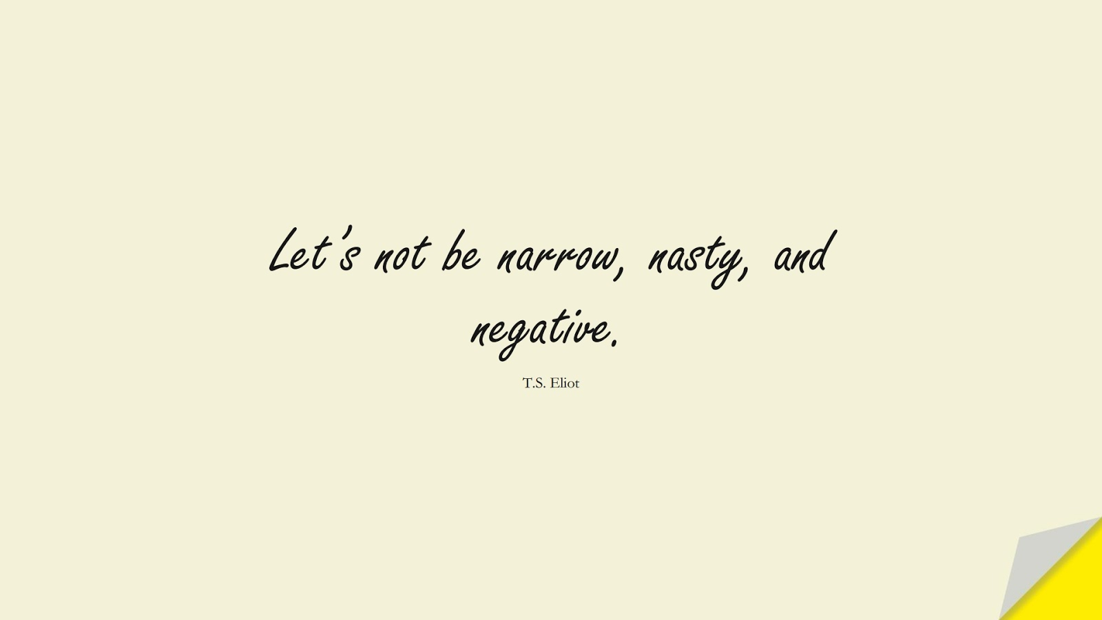 Let's not be narrow, nasty, and negative. (T.S. Eliot);  #ShortQuotes