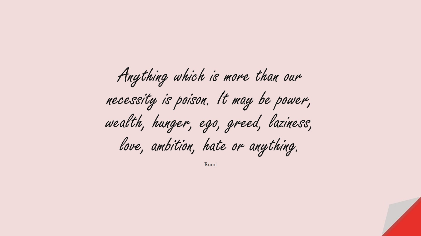 Anything which is more than our necessity is poison. It may be power, wealth, hunger, ego, greed, laziness, love, ambition, hate or anything. (Rumi);  #RumiQuotes
