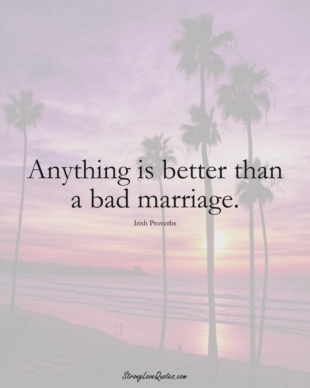 Anything is better than a bad marriage. (Irish Sayings);  #EuropeanSayings