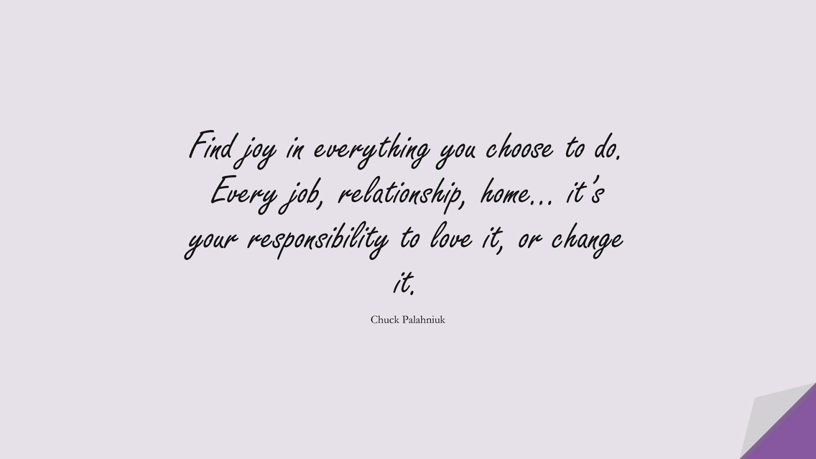 Find joy in everything you choose to do. Every job, relationship, home… it's your responsibility to love it, or change it. (Chuck Palahniuk);  #RelationshipQuotes