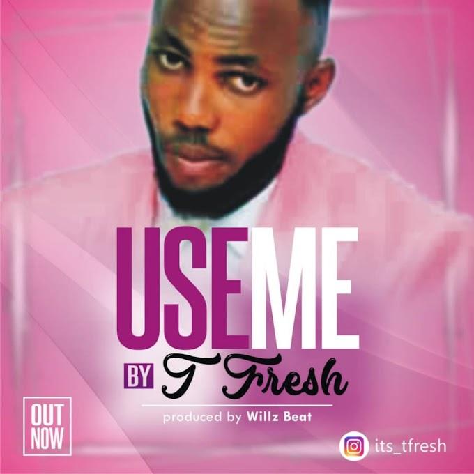 New MUsic- USE ME By T-Fresh -REACH MUZIK