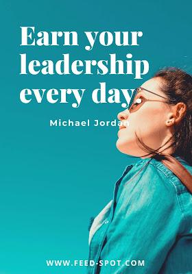 Earn your leadership every day. __ Michael Jordan