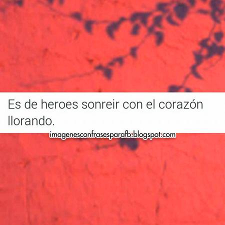 Es de héroes, sonreír con el corazón llorando.