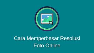 Cara Memperbesar Resolusi Foto Online