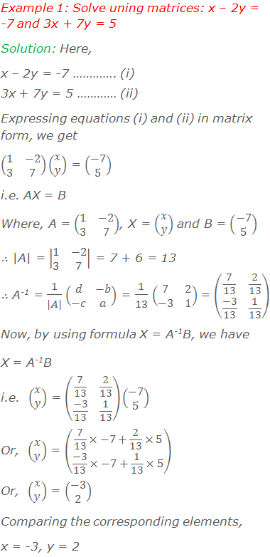Example 1: Solve uning matrices: x – 2y = -7 and 3x + 7y = 5 Solution: Here, x – 2y = -7 …………. (i) 3x + 7y = 5 ………… (ii) Writing equations (i) and (ii) in matrix form, we get (■(1&-2@3&7))(■(x@y)) = (■(-7@5)) i.e. AX = B Where, A = (■(1&-2@3&7)), X = (■(x@y)) and B = (■(-7@5)) ∴ |A| = |■(1&-2@3&7)| = 7 + 6 = 13 ∴ A-1 = 1/(|A|) (■(d&-b@-c&a)) = 1/13 (■(7&2@-3&1)) = (■(7/13&2/13@(-3)/13&1/13)) Now, by using formula X = A-1B, we have X = A-1B i.e.  (■(x@y)) = (■(7/13&2/13@(-3)/13&1/13))(■(-7@5)) Or,  (■(x@y)) = (■(7/13×-7+2/13×5@(-3)/13×-7+1/13×5)) Or,  (■(x@y)) = (■(-3@2)) Comparing the corresponding elements, x = -3, y = 2