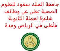 تعلن جامعة الملك سعود للعلوم الصحية, عن توفر وظائف شاغرة لحملة الثانوية فأعلى, للعمل لديها في الرياض وجدة. وذلك للوظائف التالية: 1- مساعد إداري  (Administrative Assistant IV)  (جدة): - المؤهل العلمي: الثانوية العامة أو دبلوم. - الخبرة: سنة واحدة على الأقل من العمل في إدارة المكاتب أو منصب سكرتاريا. - أن يجيد اللغة الإنجليزية كتابة ومحادثة. للتـقـدم إلى الوظـيـفـة اضـغـط عـلـى الـرابـط هـنـا. 2- مشرف إمدادات معقمة الإدارة المركزية  (Supervisor Central Sterile Supply Department)  (الرياض): - المؤهل العلمي: بكالوريوس في تخصص ذي صلة. - الخبرة: ست سنوات على الأقل من العمل في المجال. - أن يجيد اللغة الإنجليزية كتابة ومحادثة. للتـقـدم إلى الوظـيـفـة اضـغـط عـلـى الـرابـط هـنـا.     اشترك الآن في قناتنا على تليجرام   أنشئ سيرتك الذاتية   شاهد أيضاً: وظائف شاغرة للعمل عن بعد في السعودية    شاهد أيضاً وظائف الرياض   وظائف جدة    وظائف الدمام      وظائف شركات    وظائف إدارية   وظائف هندسية                       لمشاهدة المزيد من الوظائف قم بالعودة إلى الصفحة الرئيسية قم أيضاً بالاطّلاع على المزيد من الوظائف مهندسين وتقنيين  محاسبة وإدارة أعمال وتسويق  التعليم والبرامج التعليمية  كافة التخصصات الطبية  محامون وقضاة ومستشارون قانونيون  مبرمجو كمبيوتر وجرافيك ورسامون  موظفين وإداريين  فنيي حرف وعمال