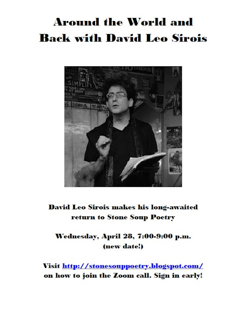 Around the World and Back with David Leo Sirois - David Leo Sirois makes his long-awaited return to Stone Soup Poetry - Wednesday, April 28, 7:00-9:00 p.m.  (new date!) - Visit http://stonesouppoetry.blogspot.com/ on how to join the Zoom call. Sign in early!