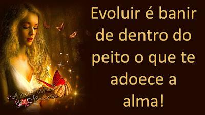 Evoluir é banir de dentro do peito o que te adoece a alma!