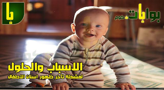 الاسباب والحلول لمشكلة تأخر ظهور اسنان الاطفال