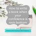 Writing Wednesdays: How to write a book when your confidence is rock-bottom