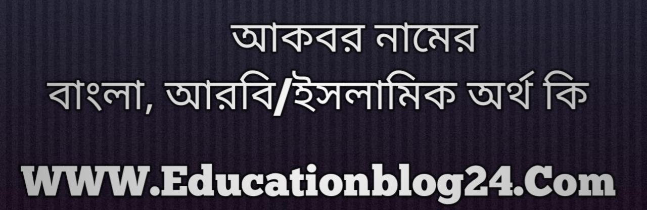 Akbar name meaning in Bengali, আকবর নামের অর্থ কি, আকবর নামের বাংলা অর্থ কি, আকবর নামের ইসলামিক অর্থ কি, আকবর কি ইসলামিক /আরবি নাম