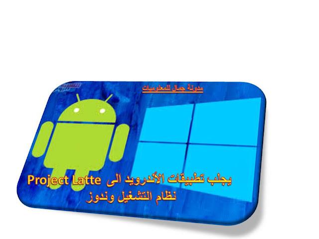 Project Latte يجلب تطبيقات الأندرويد الى نظام التشغيل وندوز
