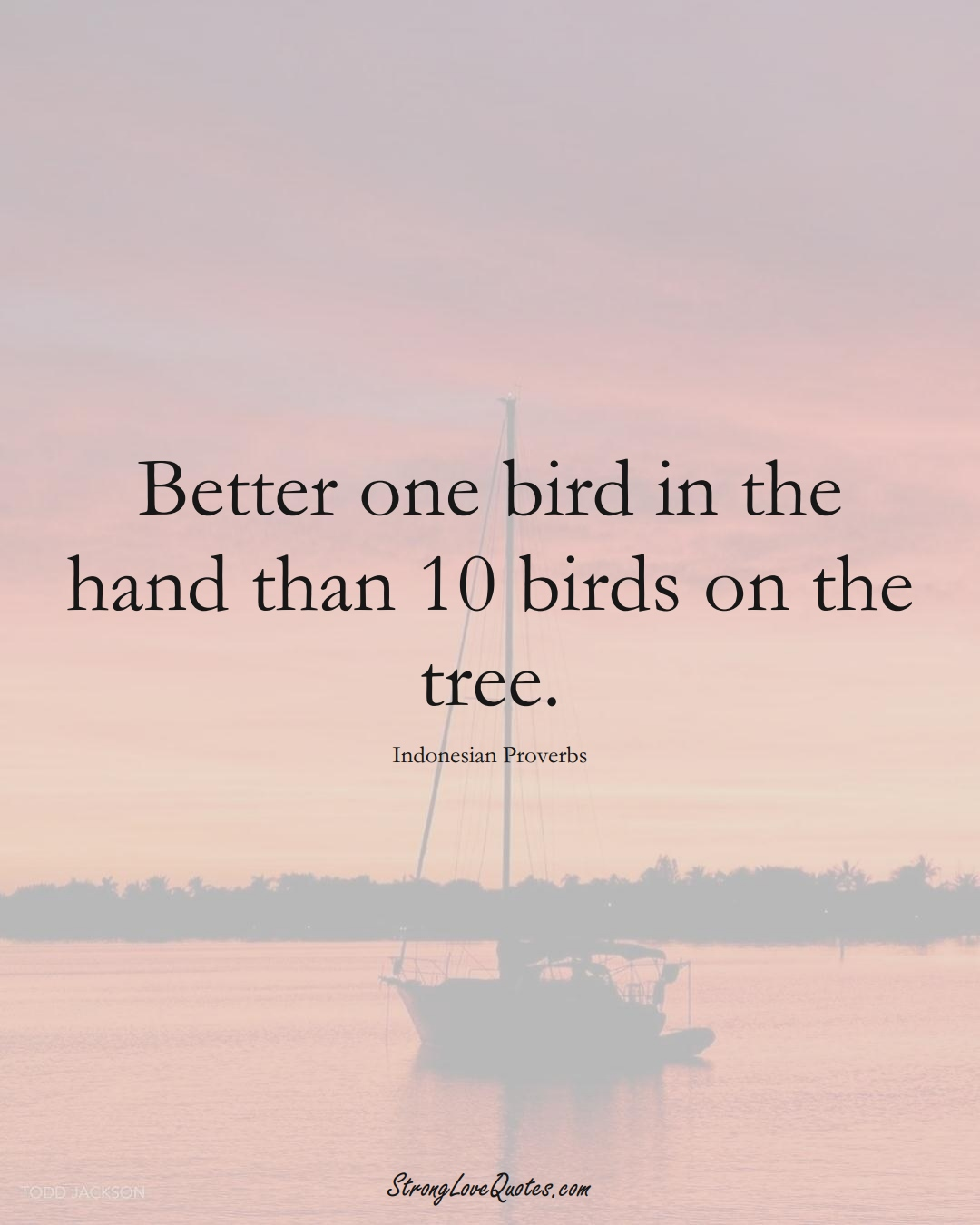 Better one bird in the hand than 10 birds on the tree. (Indonesian Sayings);  #AsianSayings