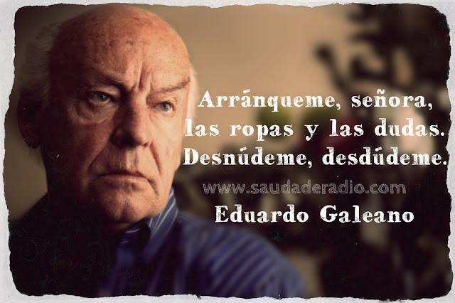"""""""ARRÁNQUEME, señora, las ropas y las dudas. Desnúdeme, desdúdeme."""" Eduardo Galeano - La noche"""