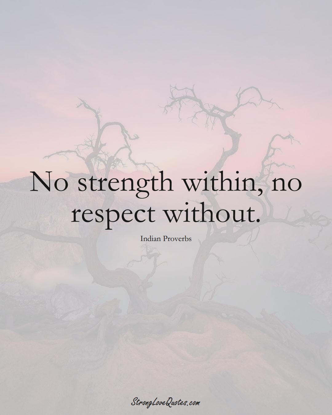 No strength within, no respect without. (Indian Sayings);  #AsianSayings