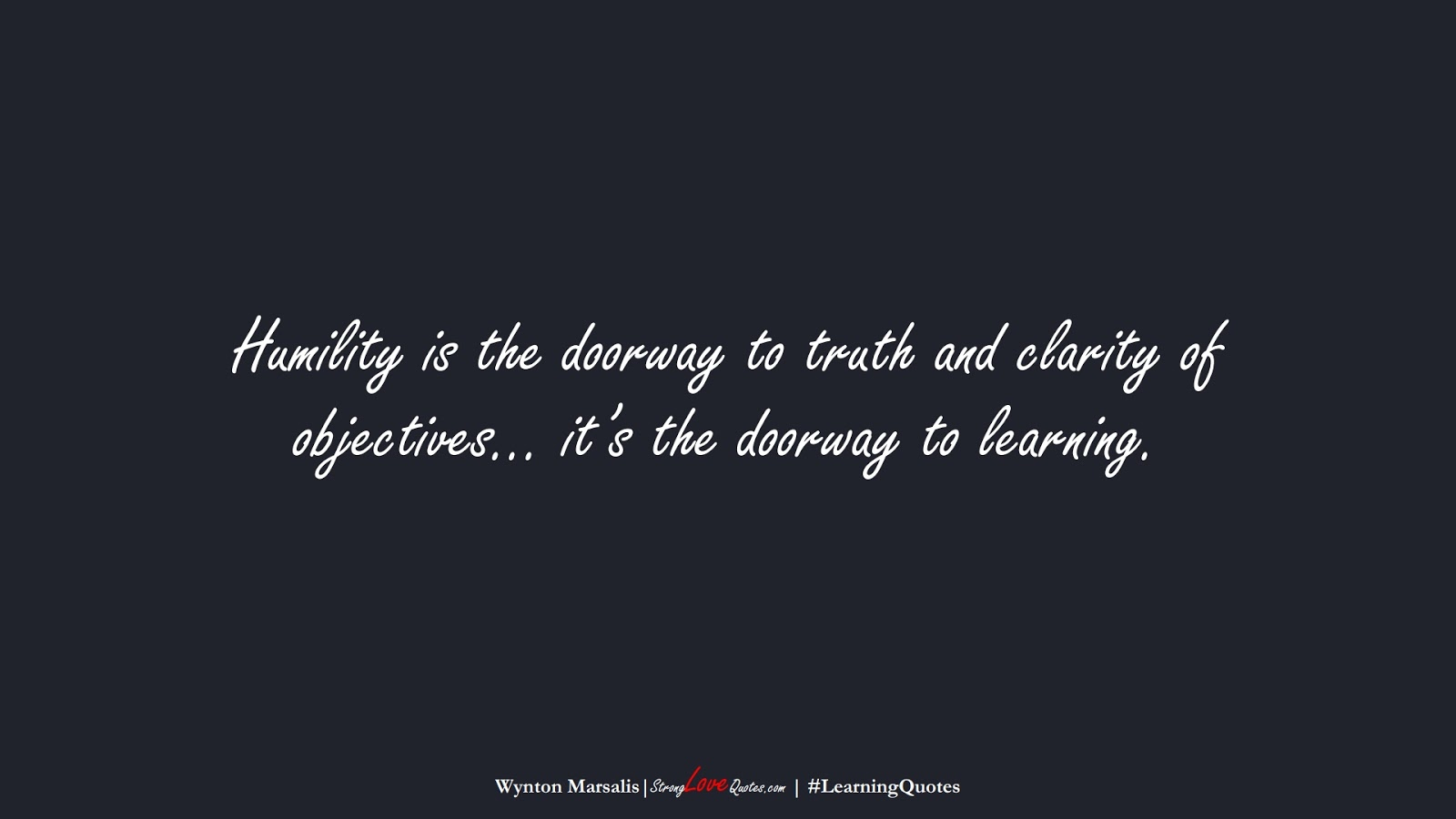 Humility is the doorway to truth and clarity of objectives… it's the doorway to learning. (Wynton Marsalis);  #LearningQuotes
