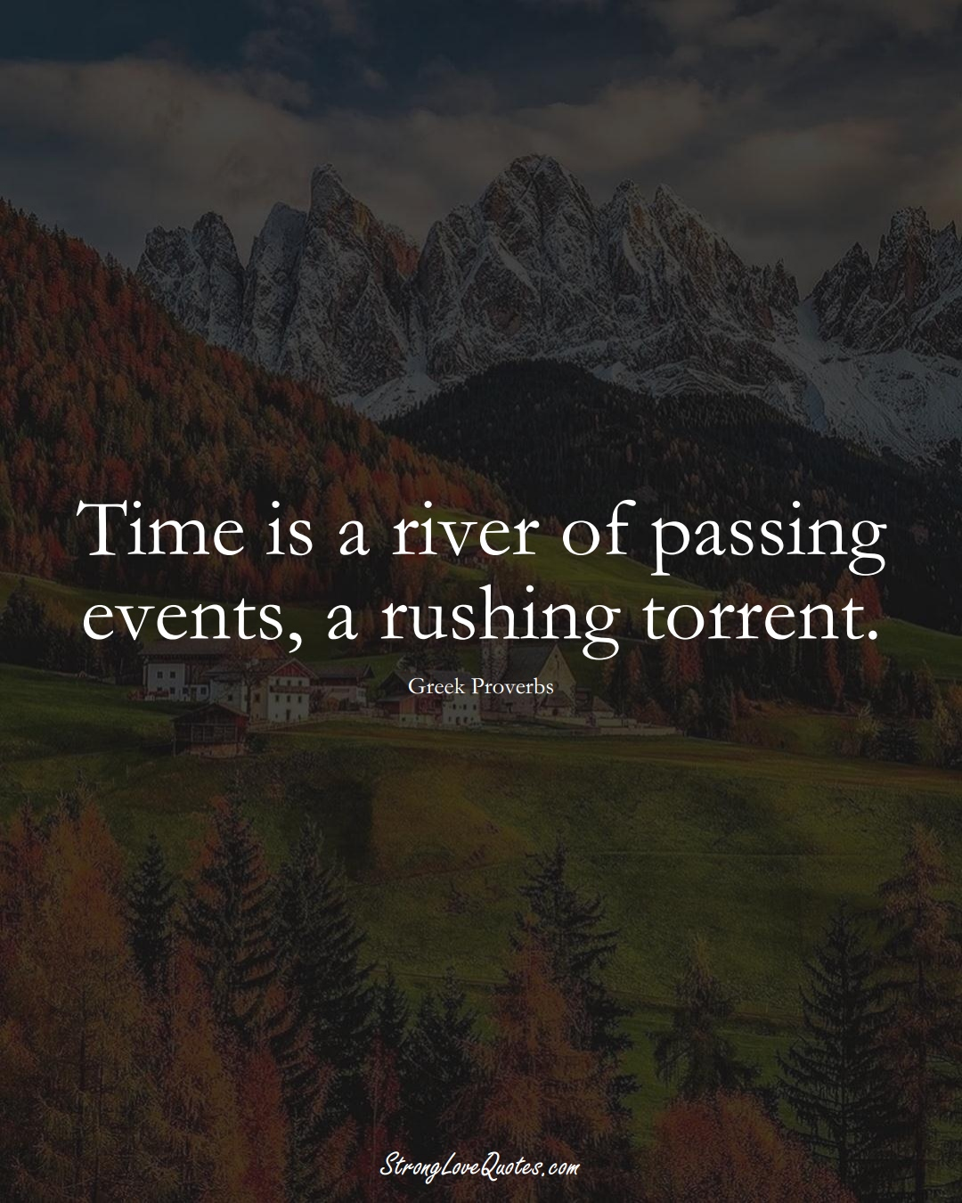 Time is a river of passing events, a rushing torrent. (Greek Sayings);  #EuropeanSayings