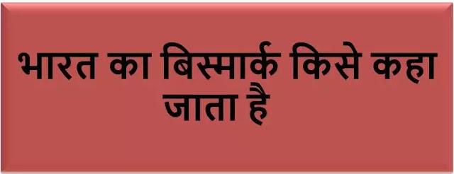 भारत का बिस्मार्क किसे कहा जाता है