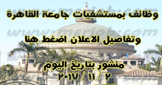 اعلان وظائف مستشفيات جامعة القاهرة - تطلب مؤهلات عليا والتقديم والشروط هنا
