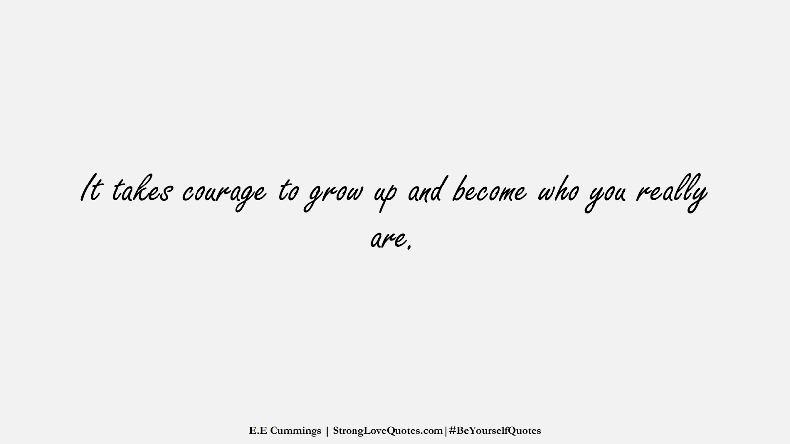 It takes courage to grow up and become who you really are. (E.E Cummings);  #BeYourselfQuotes