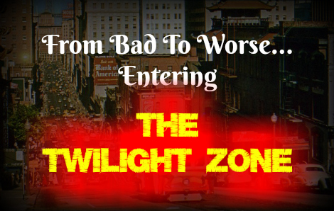 From Bad To Worse...Entering 'The Twilight Zone'
