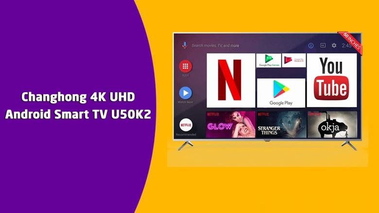 Changhong 4K UHD Android 9.0 Smart TV U50K2