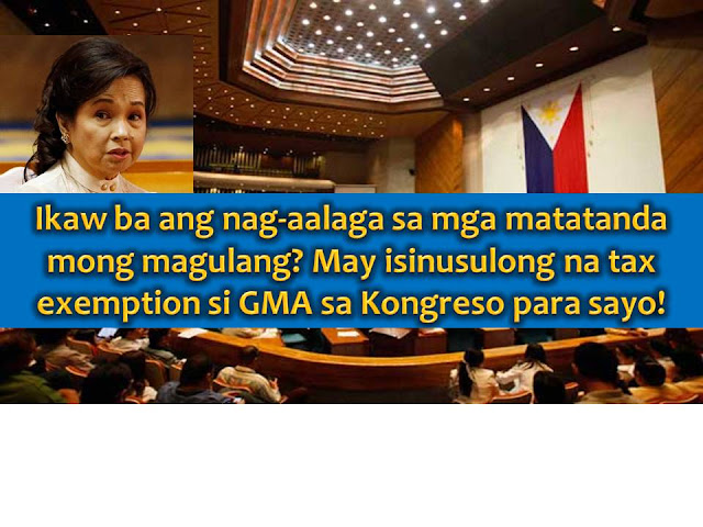 As children, it is our responsibility to look and take good care of our parents when they are growing old when they do not have an income of their own.  Many of us feel the burden especially when our income is not enough to provide for our own family and for the needs of our elderly parents.  This is why the former president and now House Deputy Speaker Gloria Macapagal-Arroyo is pushing for tax exemption to those taxpayers who are taking good care of their elderly parents.