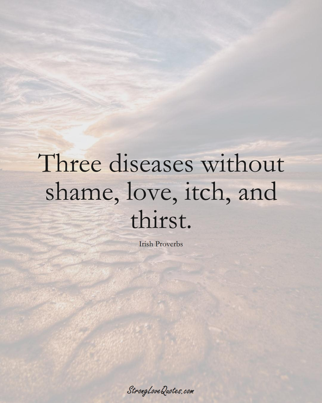 Three diseases without shame, love, itch, and thirst. (Irish Sayings);  #EuropeanSayings