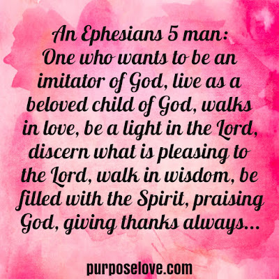 An Ephesians 5 man: One who wants to be an imitator of God, walks in love, be a light in the Lord, discern what is pleasing to the Lord, walk in wisdom, be filled with the Spirit, praising God, giving thanks always