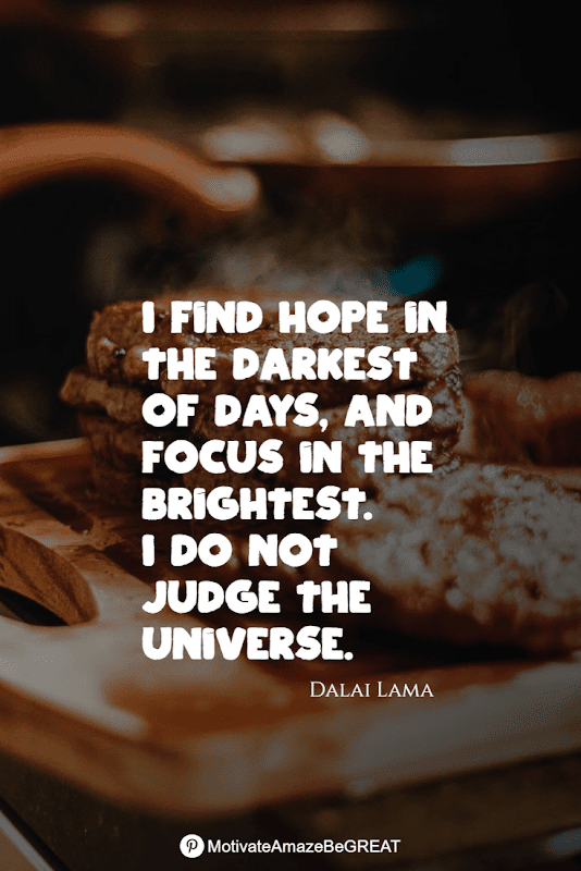 """Positive Mindset Quotes And Motivational Words For Bad Times: """"I find hope in the darkest of days, and focus in the brightest. I do not judge the universe."""" - Dalai Lama"""