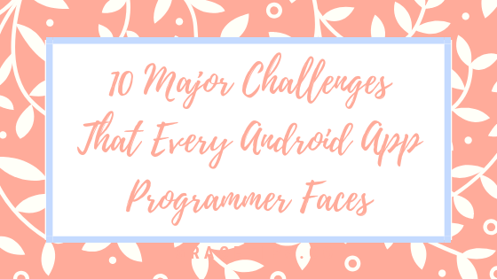 10 Major Challenges That Every Android App Programmer Faces