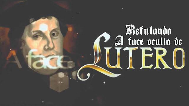 Refutando a face oculta de Lutero