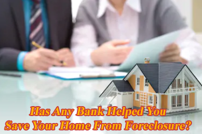 Has Any Bank Helped You Save Your Home From Foreclosure?