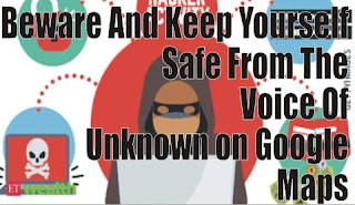 Beware And Keep Yourself Safe From The Voice Of  Unknown on Google Maps