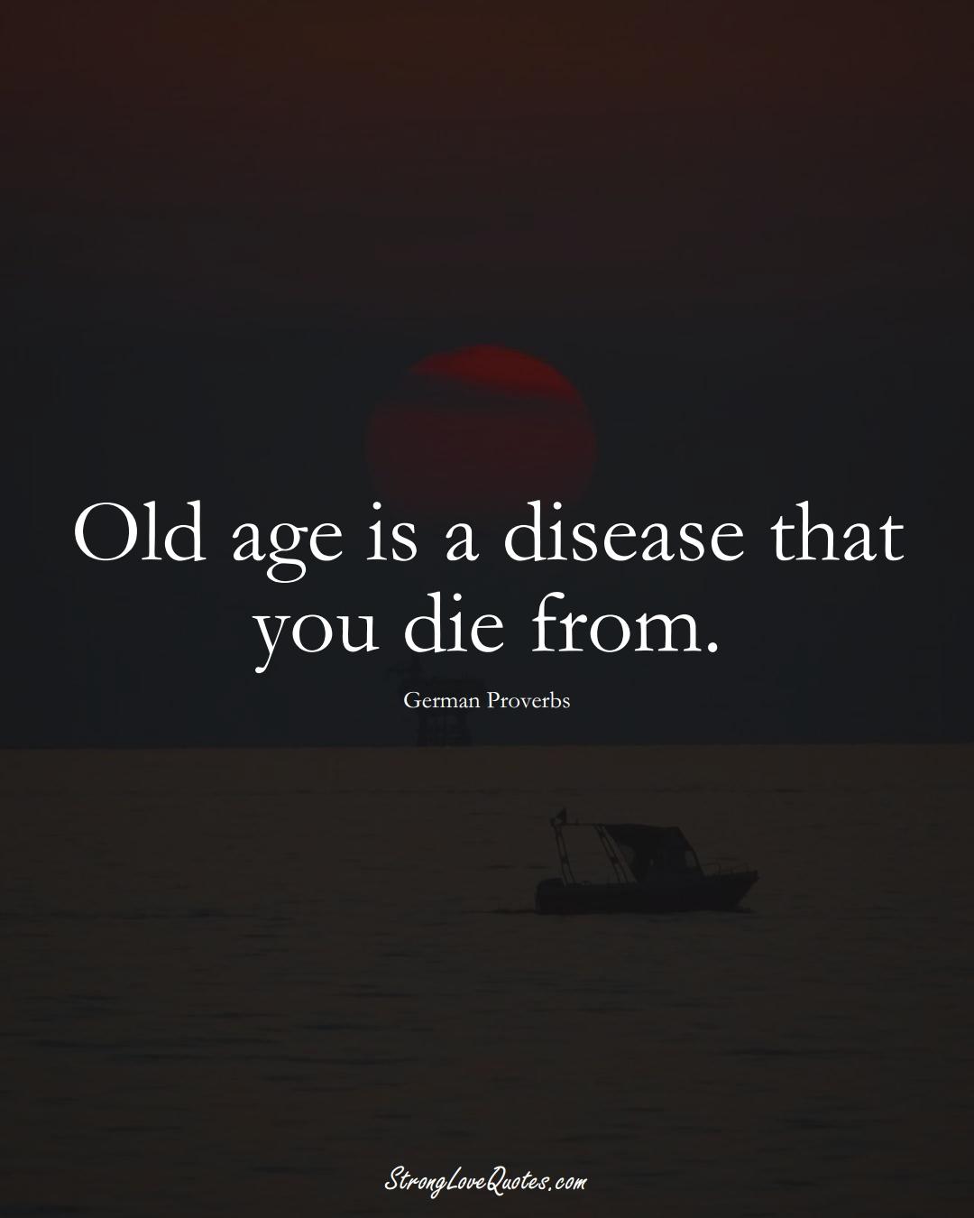 Old age is a disease that you die from. (German Sayings);  #EuropeanSayings