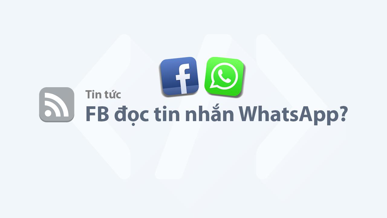 Facebook có đọc được tin nhắn WhatsApp của người dùng không?