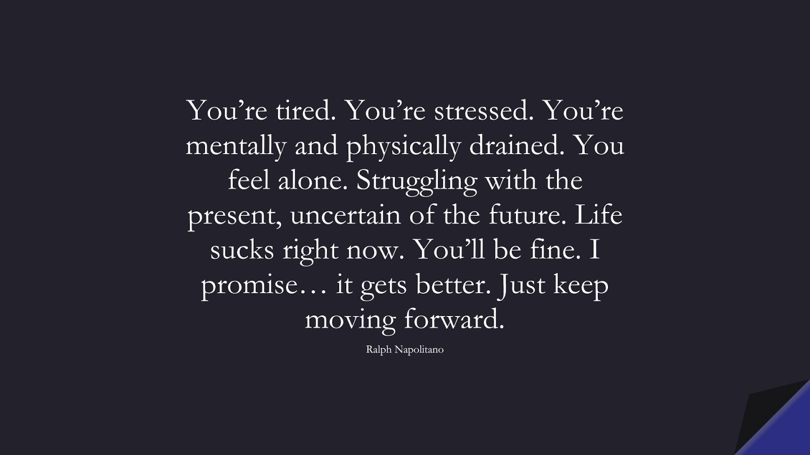 You're tired. You're stressed. You're mentally and physically drained. You feel alone. Struggling with the present, uncertain of the future. Life sucks right now. You'll be fine. I promise… it gets better. Just keep moving forward. (Ralph Napolitano);  #EncouragingQuotes