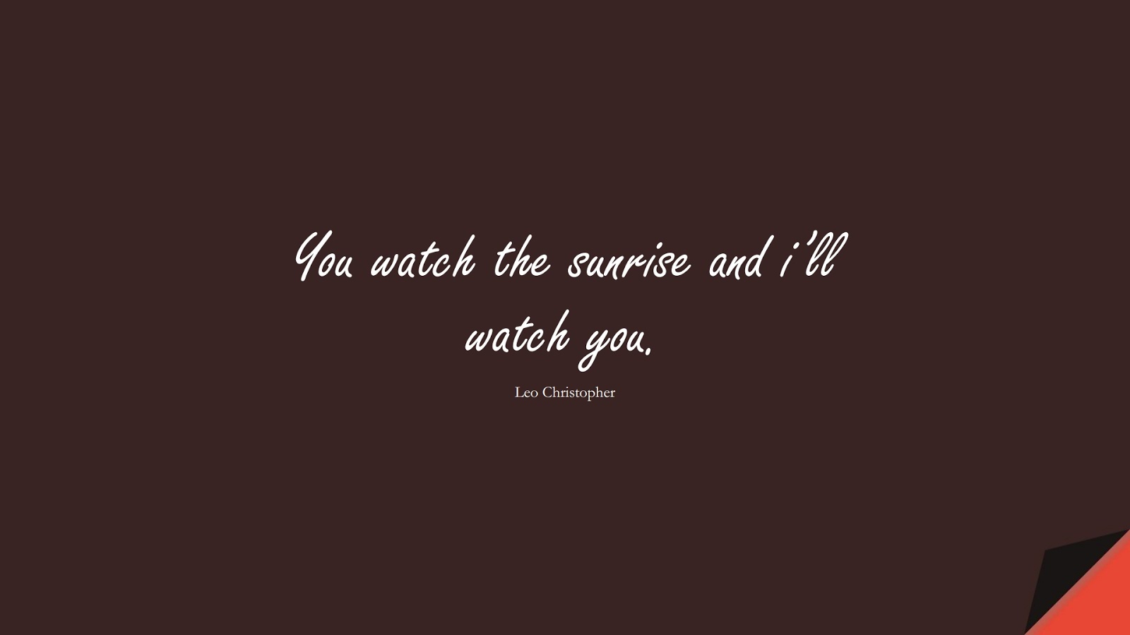 You watch the sunrise and i'll watch you. (Leo Christopher);  #LoveQuotes