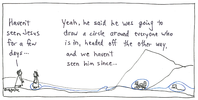 """circling around"" cartoon by rob goetze. Two men standing. One says, ""Haven't seen Jesus for a few days..."" to which the other replies, ""Yeah, he said he was going to draw a circle around everyone who is in, headed off the other way, and we haven't seen him since."" A blue line circles around his feet, and then runs across the countryside, circling around village and houses, and then runs off the page."