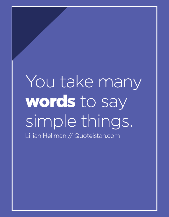 You take many words to say simple things.