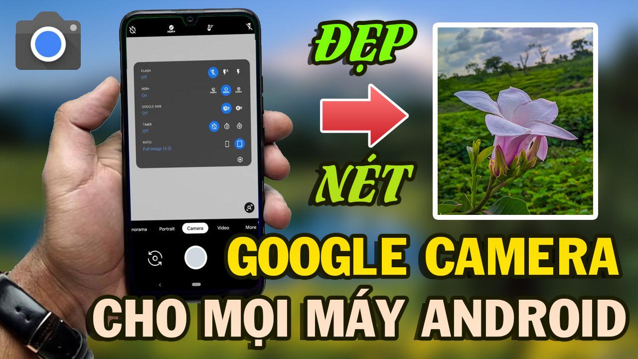 Cách tải và cài đặt Google Camera mới nhất cho mọi máy Android chụp đẹp như iPhone
